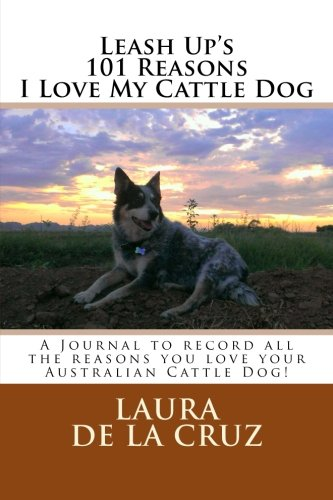 9781517510787: Leash Up's 101 Reasons I Love My Cattle Dog: A Journal to record all the reasons you love your Australian Cattle Dog!