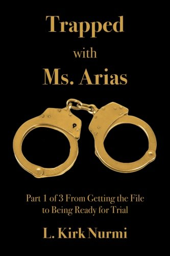 Trapped with Ms. Arias: Part 1 of 3 From Getting the File to Being Ready for Trial (Volume 1): L. ...