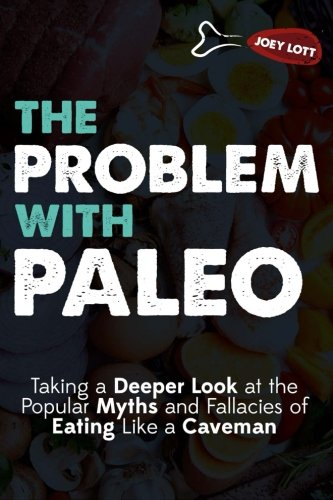 9781517511685: The Problem With Paleo: Taking a Deeper Look at the Popular Myths and Fallacies of Eating Like a Caveman