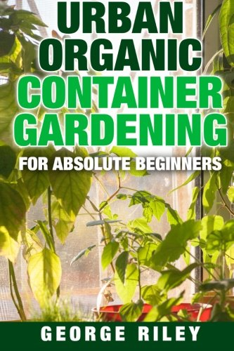 9781517512583: Urban Organic Container Gardening for Absolute Beginners (Volume 1)
