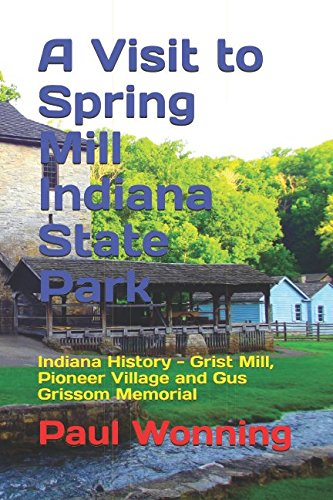 9781517514426: A Visit to Spring Mill Indiana State Park: Indiana History - Grist Mill, Pioneer Village and Gus Grissom Memorial (Indiana State Park Travel Guide Series) (Volume 6)