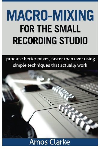 9781517517953: Macro-Mixing for the Small Recording Studio: Produce better mixes, faster than ever using simple techniques that actually work