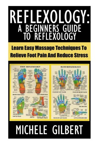 9781517521950: Reflexology: A Beginners Guide To Reflexology: Learn Easy Massage Techniques To Relieve Foot Pain And Reduce Stress (Massage, Reiki,Chakra's,Foot Pain,Treat Illness)