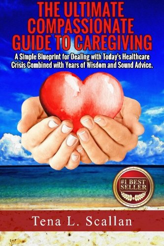9781517524968: The Ultimate Compassionate Guide to Caregiving: A Simple Blueprint For Dealing with Today's Healthcare Crisis Combined with Years of Wisdom and Sound Advice