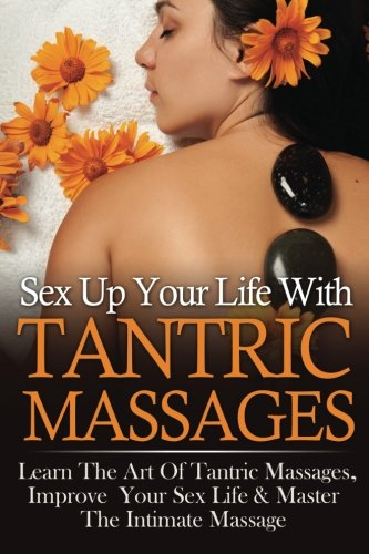 9781517546977: Sex Up Your Life With Tantric Massages: Learn The Art Of Tantric Massages, Improve Your Sex Life & Master The Intimate Massage