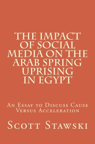 9781517549053: The Impact of Social Media on the Arab Spring Uprising in Egypt: An Essay to Discuss Cause Versus Acceleration