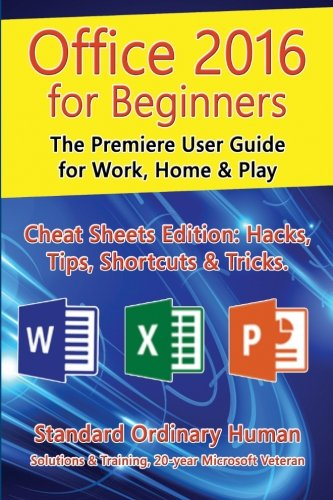 Office 2016 for Beginners: The Premiere User Guide for Work, Home & Play.: Cheat Sheets Edition...