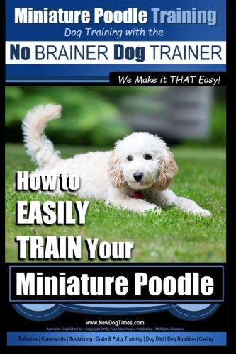 9781517563790: Miniature Poodle Training | Dog Training with the No BRAINER Dog TRAINER ~ We Make it THAT Easy!: How to EASILY TRAIN Your Miniature Poodle (Volume 1)