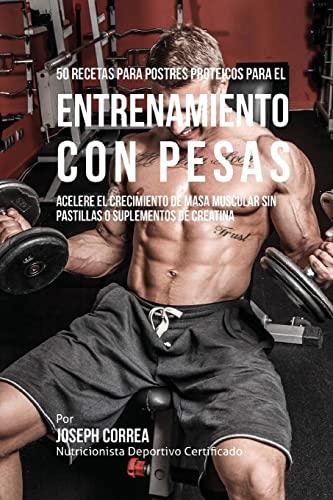 9781517568115: 50 Recetas para Postres Proteicos para el Entrenamiento con Pesas: Acelere el Crecimiento de Masa Muscular sin Pastillas o Suplementos de Creatina