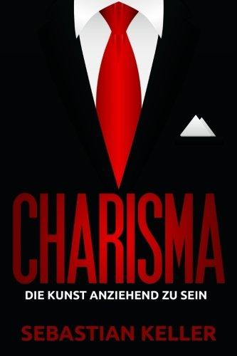 9781517569198: Charisma: Die Kunst anziehend zu sein - Wie Sie Menschen in Ihren Bann ziehen und einen bleibenden Eindruck hinterlassen