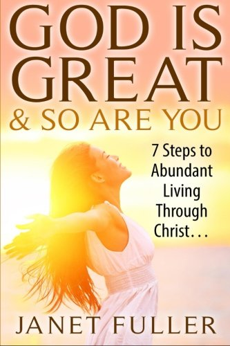 9781517569747: GOD IS GREAT & SO ARE YOU...7 Steps to Abundant Living Through Christ (The Bible, Bible Study, Bible, Holy Bible, Christian, Christian Books)