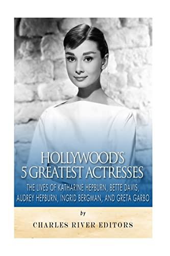 9781517570507: Hollywood's 5 Greatest Actresses: The Lives of Katharine Hepburn, Bette Davis, Audrey Hepburn, Ingrid Bergman, and Greta Garbo