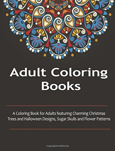 9781517575700: Adult Coloring Books: A Coloring Books For Adults featuring Charming Christmas Trees and Halloween Designs, Sugar Skull, and flower Patterns