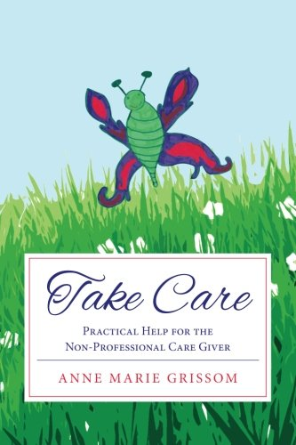 Take Care: Practical Help for the Nonprofessional Caregiver: Anne Marie Grissom