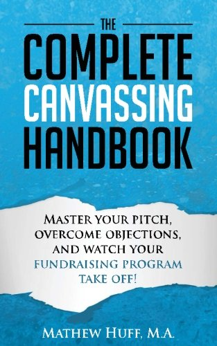 9781517588526: The Complete Canvassing Handbook: Master your Pitch, Overcome Objections, and Watch your Fundraising Program Take Off!