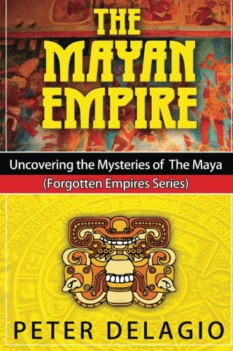 9781517599232: The Mayan Empire - Uncovering the Mysteries of The Maya (Forgotten Empires Series) (Volume 2)