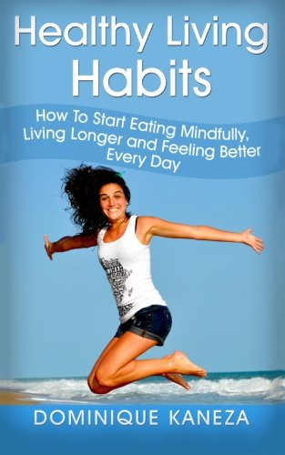 9781517600440: Healthy Living Habits: How To Start Eating Mindfully, Living Longer, and Feeling Better Every Day