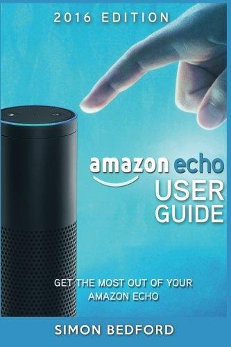 9781517619336: Amazon Echo User Guide: Comprehensive Guide to Getting The Most out of Amazon E (Amazon Echo Users Manual, Amazon Echo User Guide, Amazon Echo Accessories)