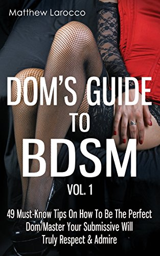 9781517620202: Dom's Guide To BDSM Vol. 1: 49 Must-Know Tips On How To Be The Perfect Dom/Master Your Submissive Will Truly Respect & Admire (Guide to Healthy BDSM) (Volume 1)