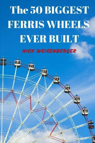 9781517634704: The 50 Biggest Ferris Wheels Ever Built: Guide to the World's Largest Observation Wheels