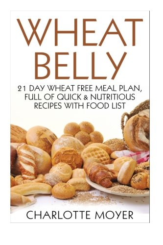 9781517638450: Wheat Belly: 21 Day Wheat-Free Meal Plan, Full of Quick and Nutritious Recipes with Complete Food List (Starting the Wheat Belly Diet) (Volume 2)