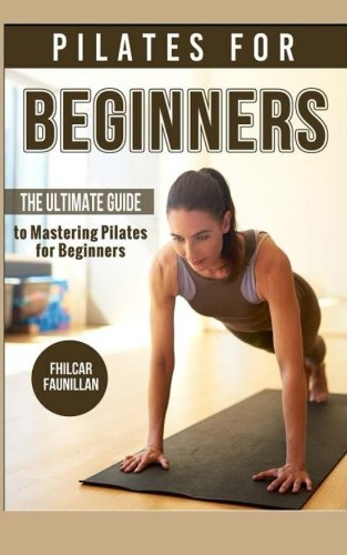 9781517645441: Pilates For Beginners: The Ultimate Guide to Mastering Pilates for Beginners