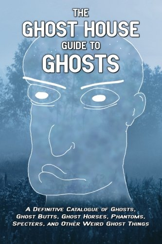 9781517647537: The Ghost House Guide to Ghosts: A Definitive Catalogue of Ghosts, Ghost Butts, Ghost Horses, Phantoms, Specters, and Other Weird Ghost Things