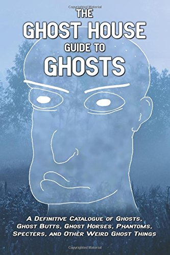 The Ghost House Guide to Ghosts: A Definitive Catalogue of Ghosts, Ghost Butts, Ghost Horses, ...
