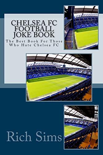 CHELSEA FC Football Joke Book: The Best Book For Those Who Hate Chelsea FC (Soccer Joke Book): Rich...