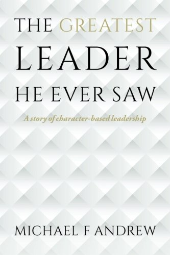 9781517660710: The Greatest Leader He Ever Saw: A story of character-based leadership