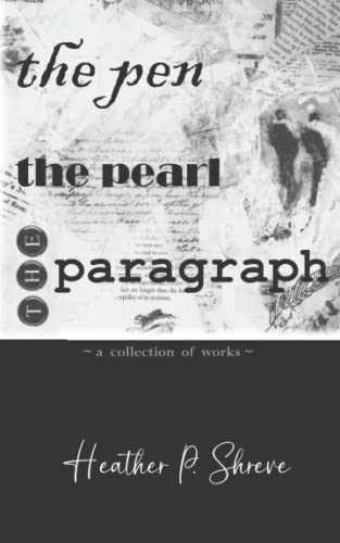 9781517664749: The Pen, The Pearl, The Paragraph: A Collection of Works ~ Heather P. Shreve
