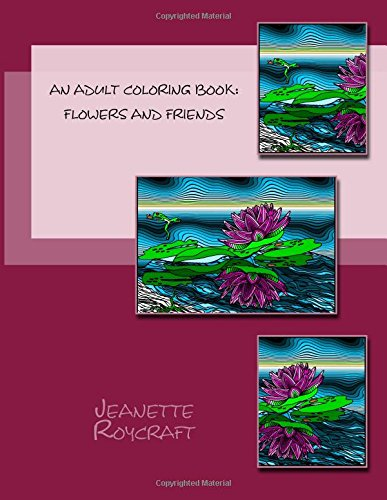 An Adult Coloring Book: Flowers and Friends: Jeanette Roycraft