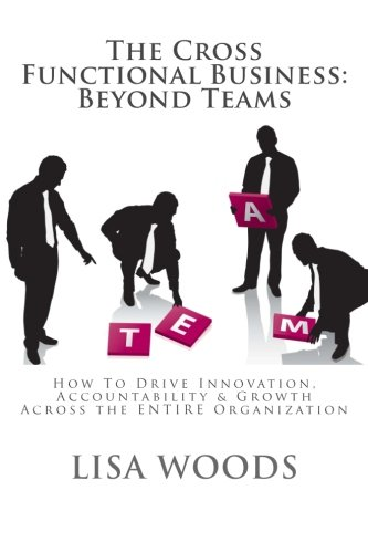 The Cross Functional Business: Beyond Teams: How to Drive Innovation, Accountability & Growth ...