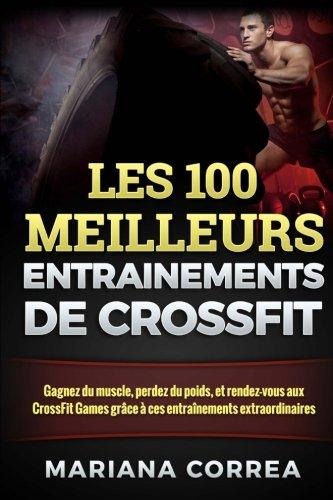 9781517688264: Les 100 Meilleurs Entrainements De Crossfit: Gagnez Du Muscle, Perdez Du Poids, Et Rendez-vous Aux Crossfit Games Grace a Ces Entrainements Extraordinaires