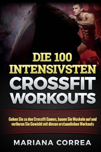 9781517688417: Die 100 INTENSIVSTEN CROSSFIT WORKOUTS: Gehen Sie zu den Crossfit Games, bauen Sie Muskeln auf und verlieren Sie Gewicht mit diesen erstaunlichen Workouts