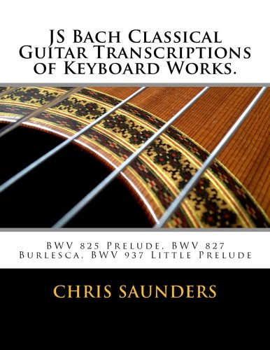 9781517689025: JS Bach Classical Guitar Transcriptions of Keyboard Works.: BWV 825 Prelude, BWV 827 Burlesca, BWV 937 Little Prelude