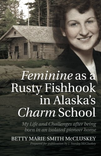 9781517724016: Feminine as a Rusty Fishhook in Alaska's Charm School: My Life and Challenges after being born in an isolated pioneer home