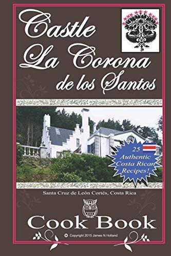 9781517739386: Castle La Corona de los Santos Cookbook: Authentic Costa Rican Recipes of the Mountains and More!