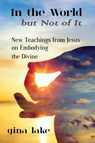 In the World but Not of It: New Teachings from Jesus on Embodying the Divine: Gina Lake