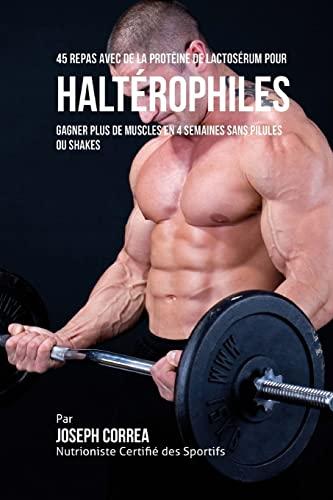 9781517739966: 45 Repas Avec de la Proteine de Lactoserum pour Halterophiles: Gagner Plus de Muscles en 4 Semaines sans Pilules ou Shakes (French Edition)