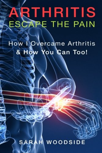 9781517752095: Arthritis : Escape The Pain: How I Overcame Arthritis & How You Can Too