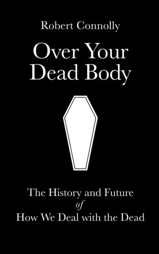 Over Your Dead Body: the history and future of how we deal with the dead: Robert Connolly