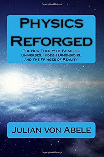 Physics Reforged: The New Theory of Parallel Universes, Hidden Dimensions, and the Fringes of ...