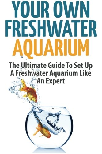 Your Own Freshwater Aquarium: The Ultimate Guide: Anne Meyers