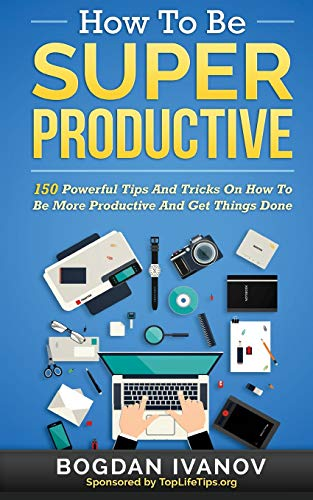 How To Be Super Productive: 150 Powerful Tips And Tricks On How To Be More Productive And Get ...