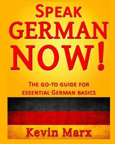 Speak German Now!: The Go-To Guide for Essential German Basics: Marx, Kevin