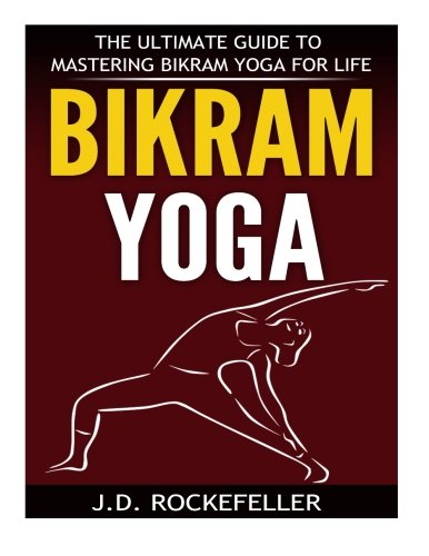 9781518602122: Bikram Yoga: The Ultimate Guide to Mastering Bikram Yoga for Life