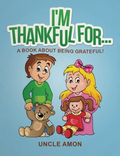 I'm Thankful For.: A Book About Being Grateful! (Happy Kids Reading Series) (Volume 1): Uncle ...
