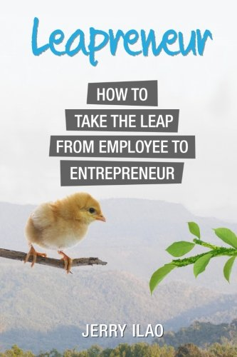 Leapreneur: How to Take the Leap from Employee to Entrepreneur: Ilao, Jerry