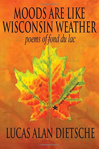 Moods Are Like Wisconsin Weather: Poems of Fond Du Lac: Dietche, Lucas A